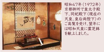 昭和47年(1972年)京都御所で皇太子殿下、同妃殿下(現在の天皇、皇后両陛下)のご高覧を受け、翌年には昭和天皇に霊芝鉢を献上しました。